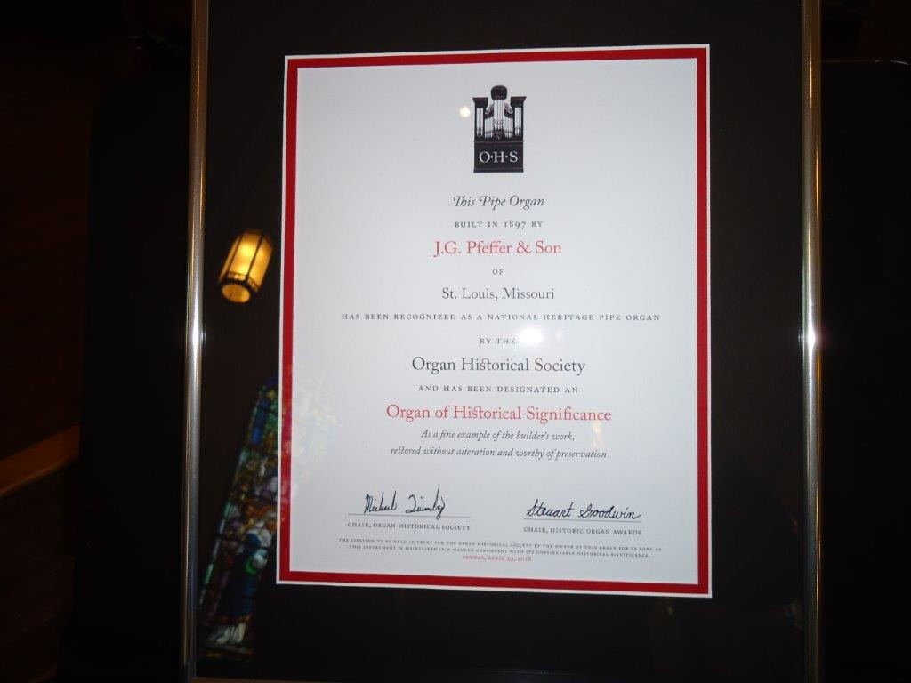"The Historic Pipe Organ Award certificates: ""This pipe organ, built in 1897 by J.G. Pfeffer & Son of St. Louis, Missouri, has been recognized as a national heritage pipe organ by the Organ Historical Society and has been designated an Organ of Historical Significance as a fine example of the builder's work, restored without alteration and worthy of preservation."""