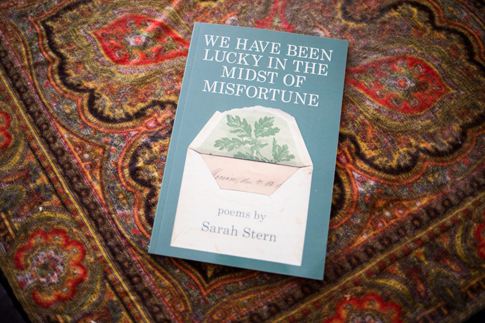 'We Have Been Lucky in the Midst of Misfortune' is Sarah Stern's third book of poems. It was published in December.
